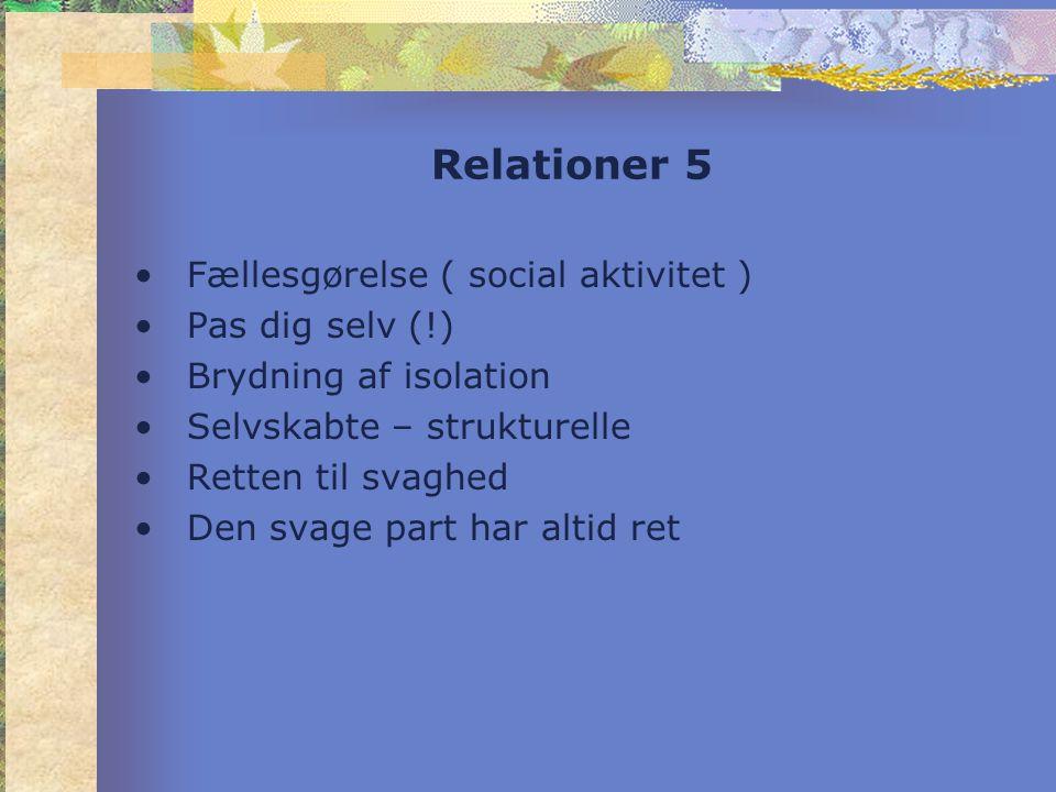 Relationer 5 •Fællesgørelse ( social aktivitet ) •Pas dig selv (!) •Brydning af isolation •Selvskabte – strukturelle •Retten til svaghed •Den svage part har altid ret