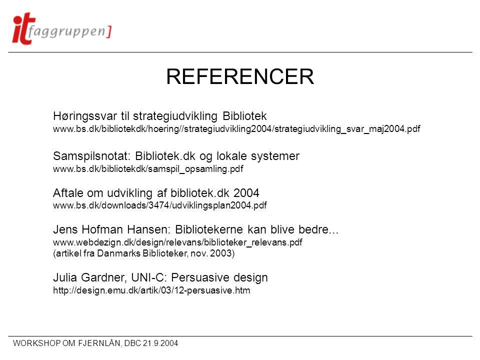 WORKSHOP OM FJERNLÅN, DBC 21.9.2004 REFERENCER Høringssvar til strategiudvikling Bibliotek www.bs.dk/bibliotekdk/hoering//strategiudvikling2004/strategiudvikling_svar_maj2004.pdf Samspilsnotat: Bibliotek.dk og lokale systemer www.bs.dk/bibliotekdk/samspil_opsamling.pdf Aftale om udvikling af bibliotek.dk 2004 www.bs.dk/downloads/3474/udviklingsplan2004.pdf Jens Hofman Hansen: Bibliotekerne kan blive bedre...