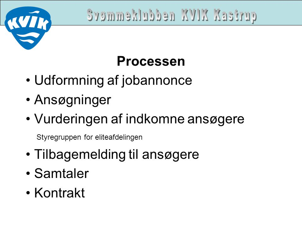 Processen • Udformning af jobannonce • Ansøgninger • Vurderingen af indkomne ansøgere Styregruppen for eliteafdelingen • Tilbagemelding til ansøgere • Samtaler • Kontrakt