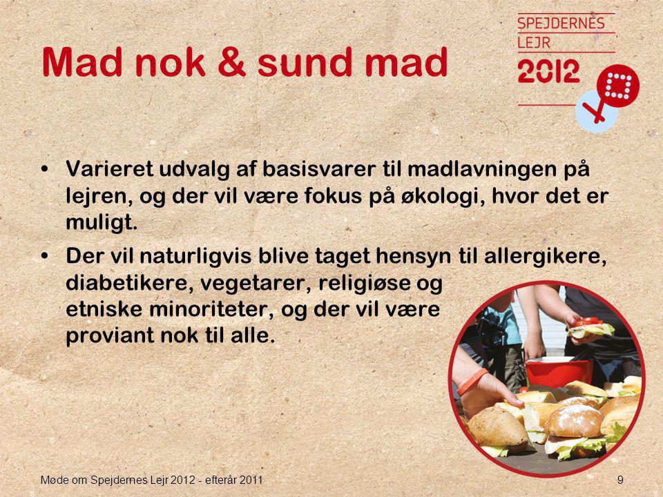 Møde om Spejdernes Lejr 2012 - efterår 2011 9 Mad nok & sund mad •Varieret udvalg af basisvarer til madlavningen på lejren, og der vil være fokus på økologi, hvor det er muligt.
