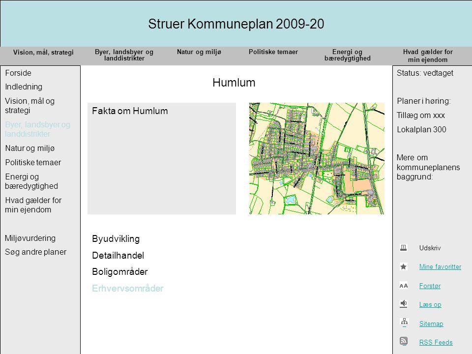 Struer Kommuneplan 2009-20 Vision, mål, strategi Forside Indledning Vision, mål og strategi Byer, landsbyer og landdistrikter Natur og miljø Politiske temaer Energi og bæredygtighed Hvad gælder for min ejendom Miljøvurdering Søg andre planer Status: vedtaget Planer i høring: Tillæg om xxx Lokalplan 300 Mere om kommuneplanens baggrund: Byer, landsbyer og landdistrikter Natur og miljøPolitiske temaerEnergi og bæredygtighed Hvad gælder for min ejendom Udskriv Mine favoritter Forstør Læs op Sitemap RSS Feeds Humlum Fakta om Humlum Byudvikling Detailhandel Boligområder Erhvervsområder