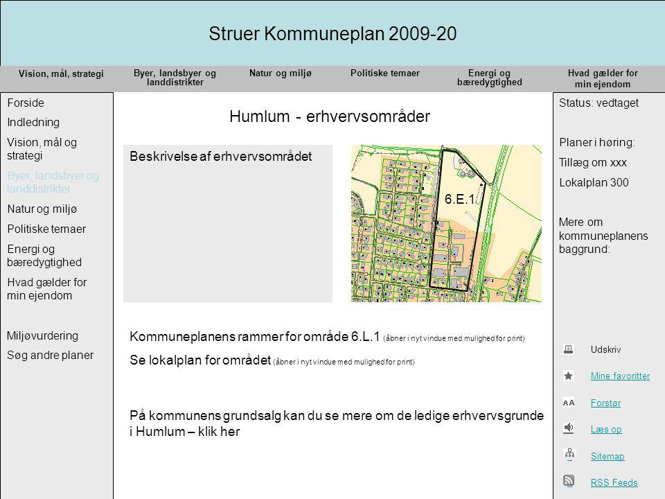 Struer Kommuneplan 2009-20 Vision, mål, strategi Forside Indledning Vision, mål og strategi Byer, landsbyer og landdistrikter Natur og miljø Politiske temaer Energi og bæredygtighed Hvad gælder for min ejendom Miljøvurdering Søg andre planer Status: vedtaget Planer i høring: Tillæg om xxx Lokalplan 300 Mere om kommuneplanens baggrund: Byer, landsbyer og landdistrikter Natur og miljøPolitiske temaerEnergi og bæredygtighed Hvad gælder for min ejendom Udskriv Mine favoritter Forstør Læs op Sitemap RSS Feeds Humlum - erhvervsområder 6.E.1 Beskrivelse af erhvervsområdet Kommuneplanens rammer for område 6.L.1 (åbner i nyt vindue med mulighed for print) Se lokalplan for området (åbner i nyt vindue med mulighed for print) På kommunens grundsalg kan du se mere om de ledige erhvervsgrunde i Humlum – klik her