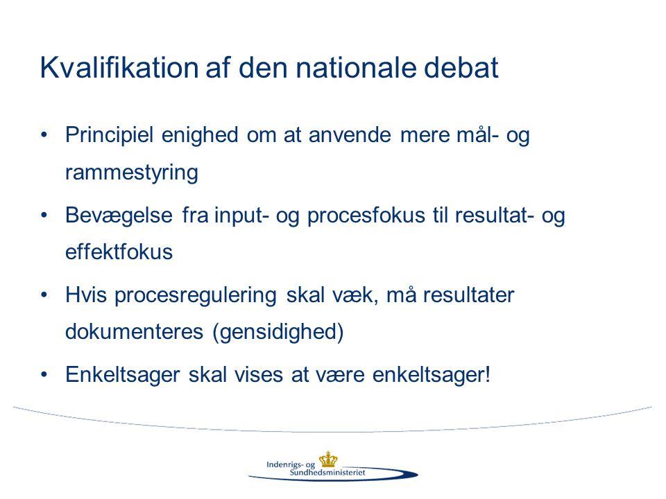 Kvalifikation af den nationale debat •Principiel enighed om at anvende mere mål- og rammestyring •Bevægelse fra input- og procesfokus til resultat- og effektfokus •Hvis procesregulering skal væk, må resultater dokumenteres (gensidighed) •Enkeltsager skal vises at være enkeltsager!