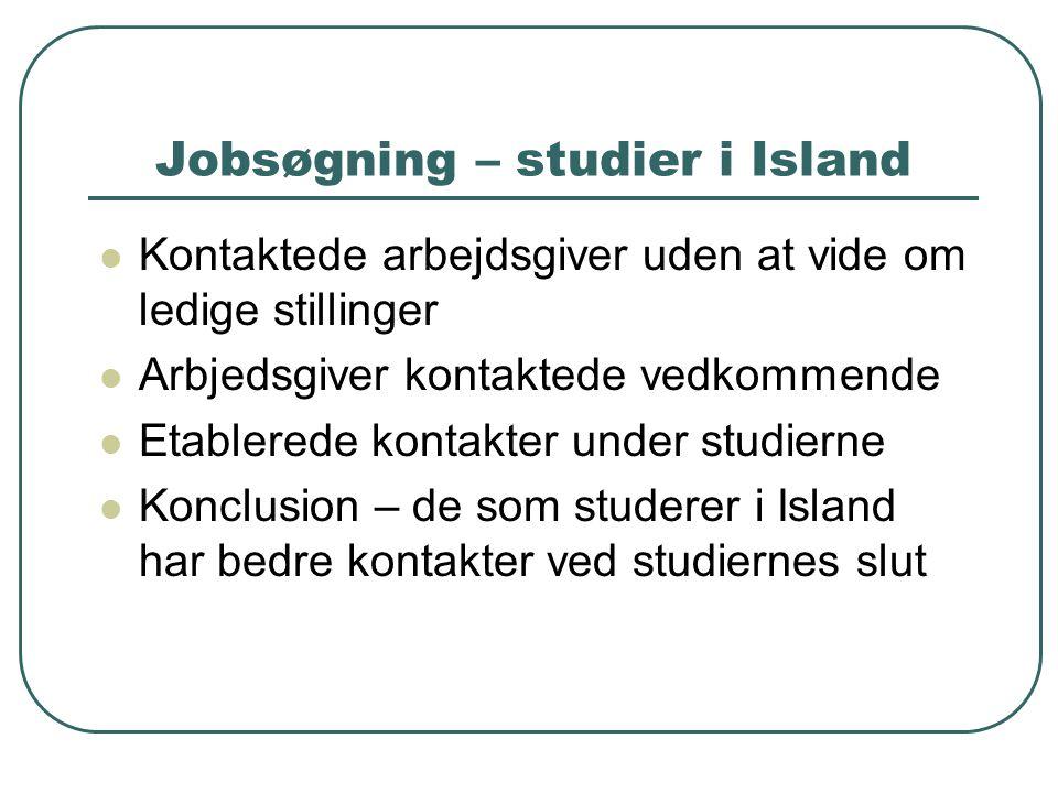 Jobsøgning – studier i Island  Kontaktede arbejdsgiver uden at vide om ledige stillinger  Arbjedsgiver kontaktede vedkommende  Etablerede kontakter under studierne  Konclusion – de som studerer i Island har bedre kontakter ved studiernes slut