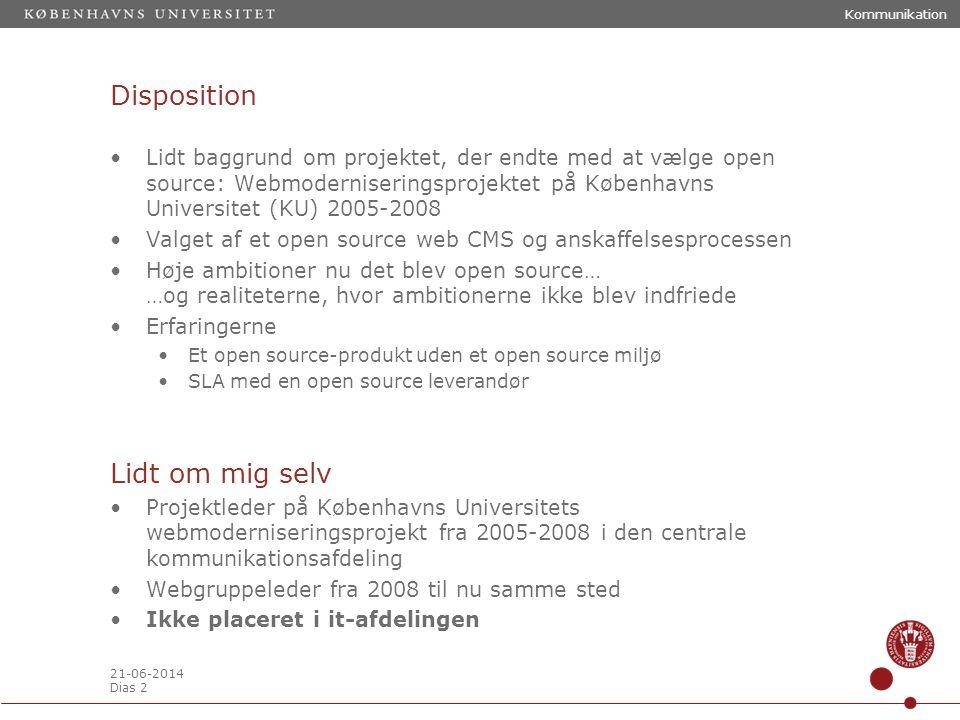 21-06-2014 Dias 2 Disposition •Lidt baggrund om projektet, der endte med at vælge open source: Webmoderniseringsprojektet på Københavns Universitet (KU) 2005-2008 •Valget af et open source web CMS og anskaffelsesprocessen •Høje ambitioner nu det blev open source… …og realiteterne, hvor ambitionerne ikke blev indfriede •Erfaringerne •Et open source-produkt uden et open source miljø •SLA med en open source leverandør Lidt om mig selv •Projektleder på Københavns Universitets webmoderniseringsprojekt fra 2005-2008 i den centrale kommunikationsafdeling •Webgruppeleder fra 2008 til nu samme sted •Ikke placeret i it-afdelingen Kommunikation