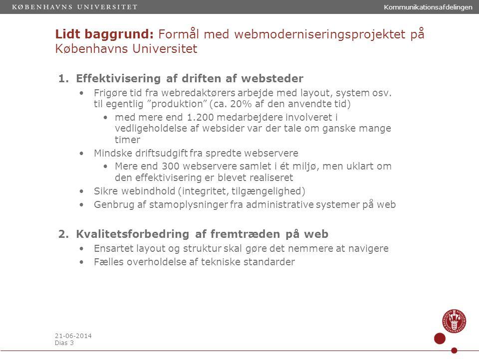 21-06-2014 Dias 3 Kommunikationsafdelingen Lidt baggrund: Formål med webmoderniseringsprojektet på Københavns Universitet 1.Effektivisering af driften af websteder •Frigøre tid fra webredaktørers arbejde med layout, system osv.