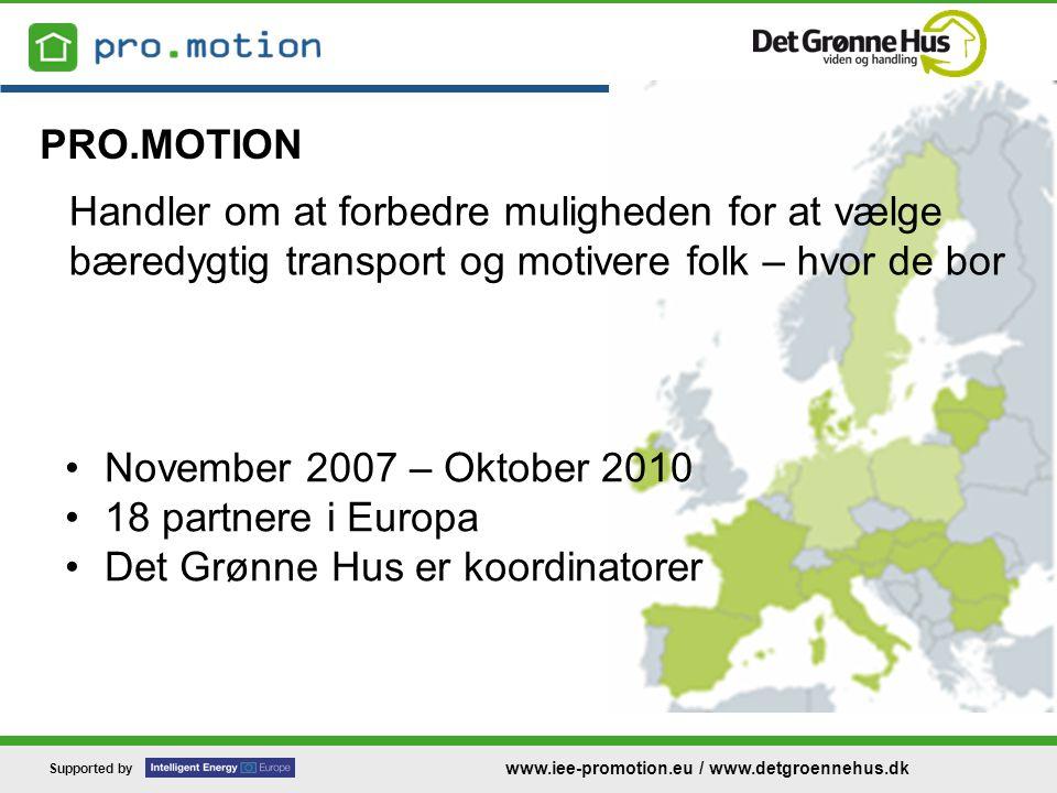 Supported by www.iee-promotion.eu / www.detgroennehus.dk Handler om at forbedre muligheden for at vælge bæredygtig transport og motivere folk – hvor de bor •November 2007 – Oktober 2010 •18 partnere i Europa •Det Grønne Hus er koordinatorer PRO.MOTION