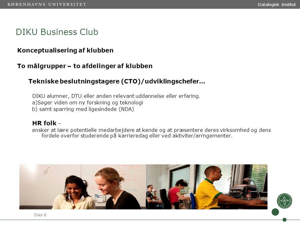 Dias 8 Datalogisk Institut DIKU Business Club Konceptualisering af klubben To målgrupper – to afdelinger af klubben Tekniske beslutningstagere (CTO)/udviklingschefer… DIKU alumner, DTU eller anden relevant uddannelse eller erfaring.
