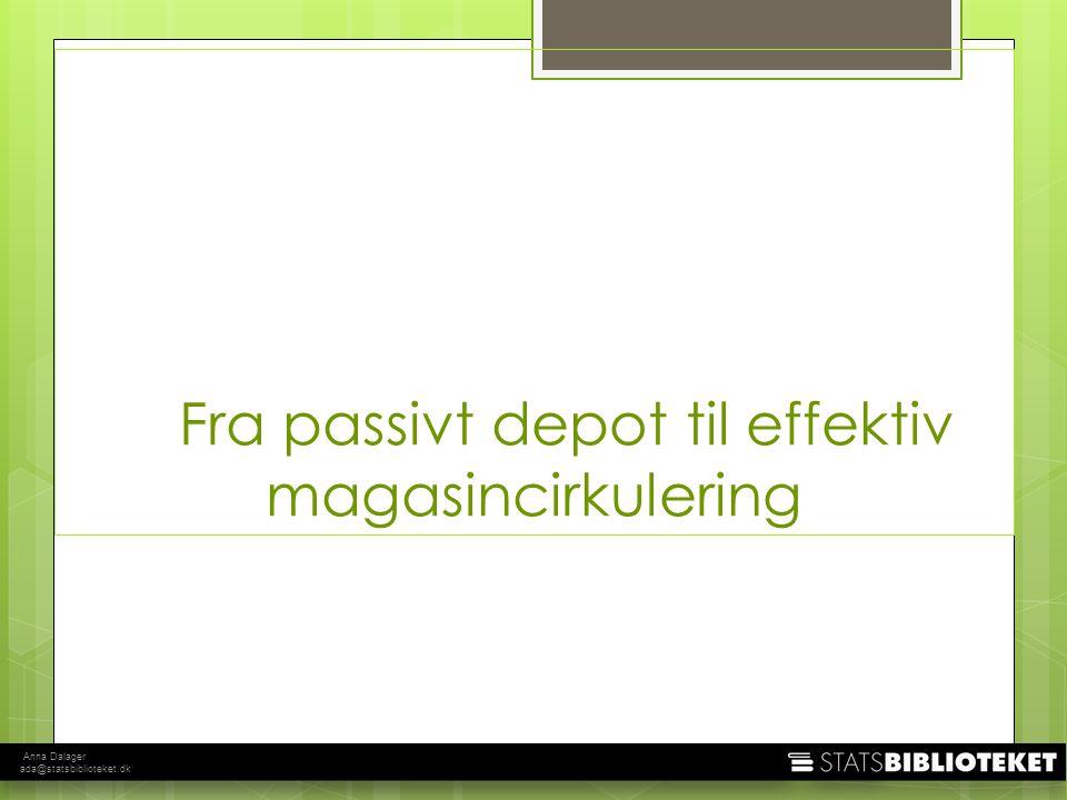 Anna Dalager ada@statsbiblioteket.dk Fra passivt depot til effektiv magasincirkulering