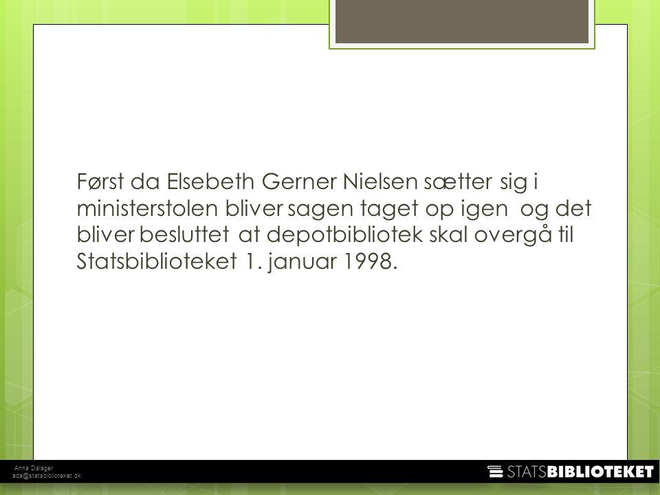 Anna Dalager ada@statsbiblioteket.dk Først da Elsebeth Gerner Nielsen sætter sig i ministerstolen bliver sagen taget op igen og det bliver besluttet at depotbibliotek skal overgå til Statsbiblioteket 1.