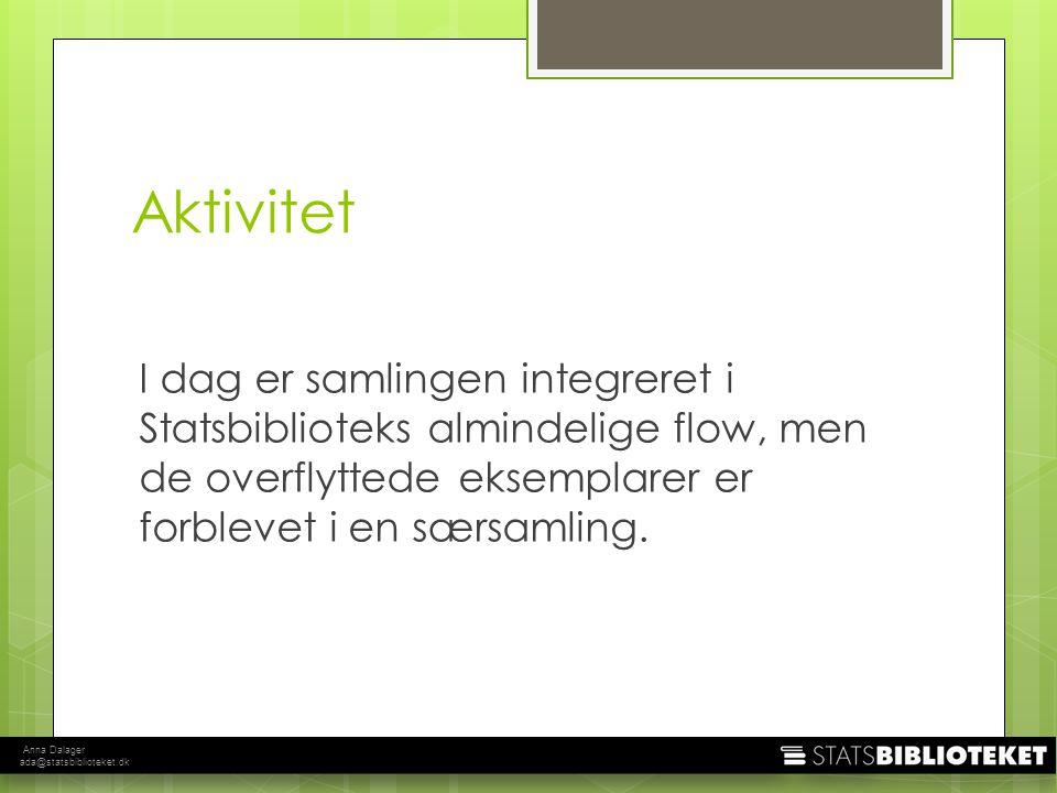 Anna Dalager ada@statsbiblioteket.dk Aktivitet I dag er samlingen integreret i Statsbiblioteks almindelige flow, men de overflyttede eksemplarer er forblevet i en særsamling.