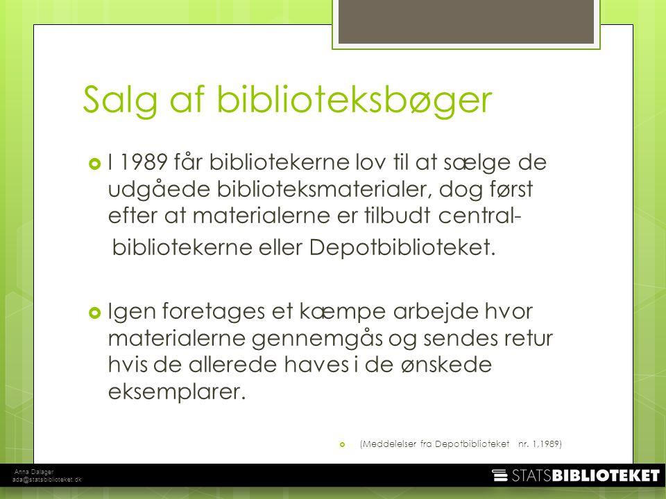 Anna Dalager ada@statsbiblioteket.dk Salg af biblioteksbøger  I 1989 får bibliotekerne lov til at sælge de udgåede biblioteksmaterialer, dog først efter at materialerne er tilbudt central- bibliotekerne eller Depotbiblioteket.