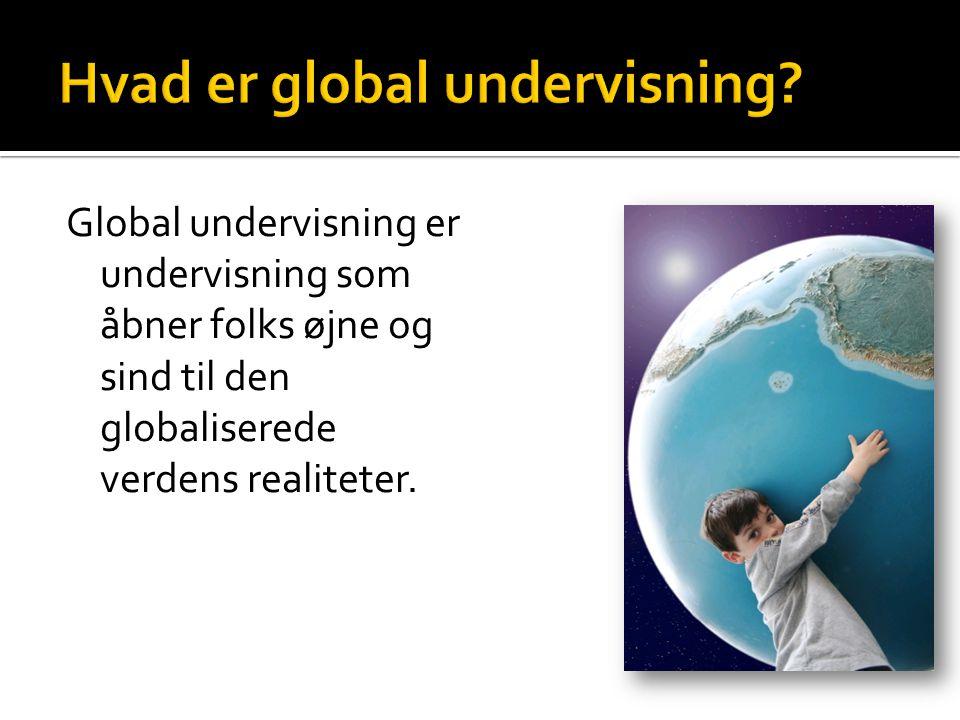 Global undervisning er undervisning som åbner folks øjne og sind til den globaliserede verdens realiteter.