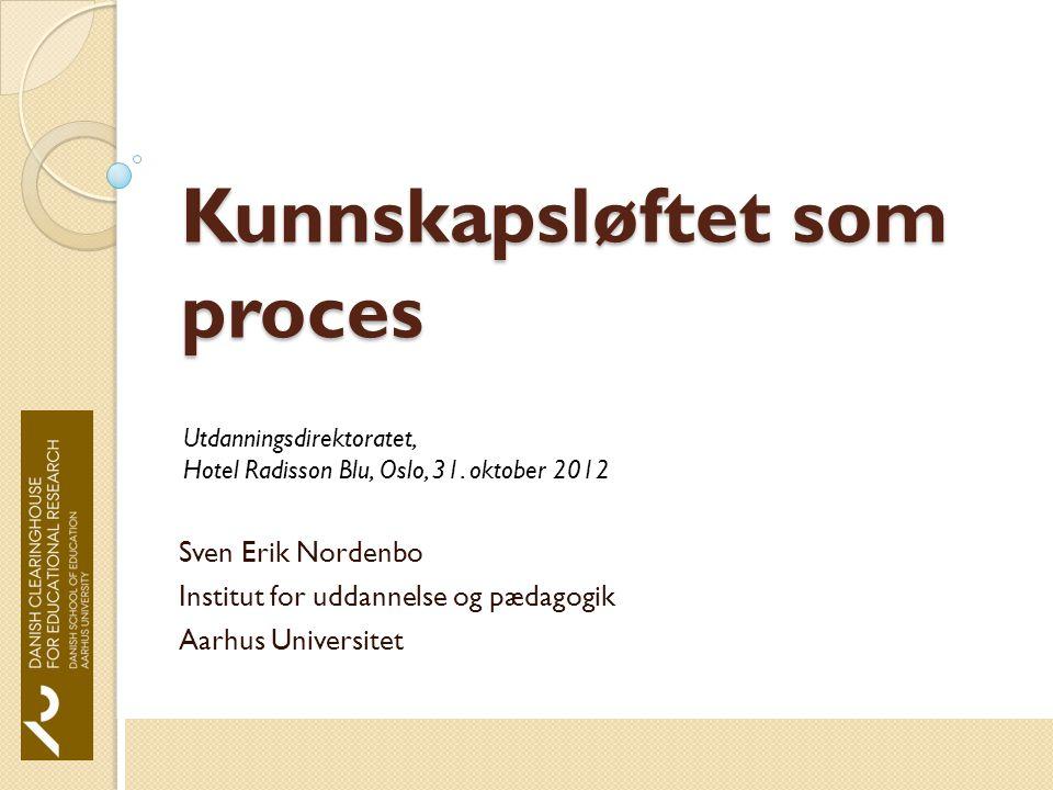Kunnskapsløftet som proces Sven Erik Nordenbo Institut for uddannelse og pædagogik Aarhus Universitet Utdanningsdirektoratet, Hotel Radisson Blu, Oslo, 31.