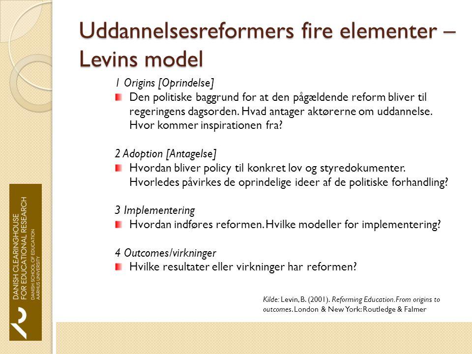 Uddannelsesreformers fire elementer – Levins model 1 Origins [Oprindelse] Den politiske baggrund for at den pågældende reform bliver til regeringens dagsorden.