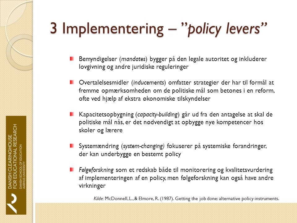 3 Implementering – policy levers Bemyndigelser (mandates) bygger på den legale autoritet og inkluderer lovgivning og andre juridiske reguleringer Overtalelsesmidler (inducements) omfatter strategier der har til formål at fremme opmærksomheden om de politiske mål som betones i en reform, ofte ved hjælp af ekstra økonomiske tilskyndelser Kapacitetsopbygning (capacity-building) går ud fra den antagelse at skal de politiske mål nås, er det nødvendigt at opbygge nye kompetencer hos skoler og lærere Systemændring (system-changing) fokuserer på systemiske forandringer, der kan underbygge en bestemt policy Følgeforskning som et redskab både til monitorering og kvalitetsvurdering af implementeringen af en policy, men følgeforskning kan også have andre virkninger Kilde: McDonnell, L., & Elmore, R.