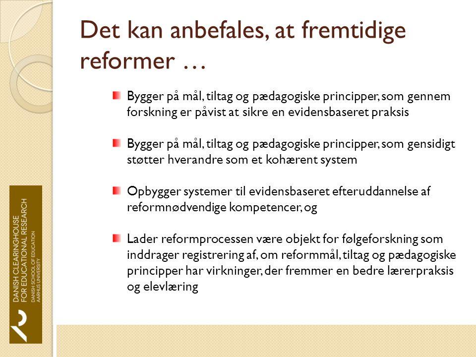 Det kan anbefales, at fremtidige reformer … Bygger på mål, tiltag og pædagogiske principper, som gennem forskning er påvist at sikre en evidensbaseret praksis Bygger på mål, tiltag og pædagogiske principper, som gensidigt støtter hverandre som et kohærent system Opbygger systemer til evidensbaseret efteruddannelse af reformnødvendige kompetencer, og Lader reformprocessen være objekt for følgeforskning som inddrager registrering af, om reformmål, tiltag og pædagogiske principper har virkninger, der fremmer en bedre lærerpraksis og elevlæring