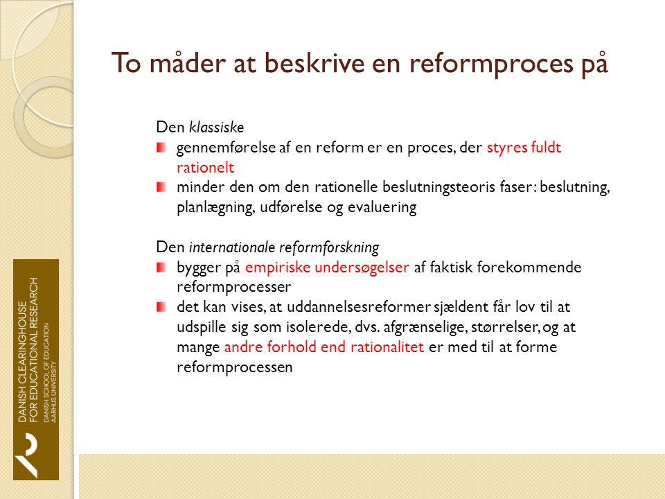 To måder at beskrive en reformproces på Den klassiske gennemførelse af en reform er en proces, der styres fuldt rationelt minder den om den rationelle beslutningsteoris faser: beslutning, planlægning, udførelse og evaluering Den internationale reformforskning bygger på empiriske undersøgelser af faktisk forekommende reformprocesser det kan vises, at uddannelsesreformer sjældent får lov til at udspille sig som isolerede, dvs.