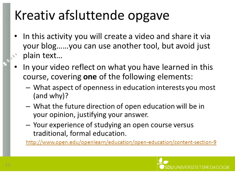 Kreativ afsluttende opgave • In this activity you will create a video and share it via your blog……you can use another tool, but avoid just plain text… • In your video reflect on what you have learned in this course, covering one of the following elements: – What aspect of openness in education interests you most (and why).