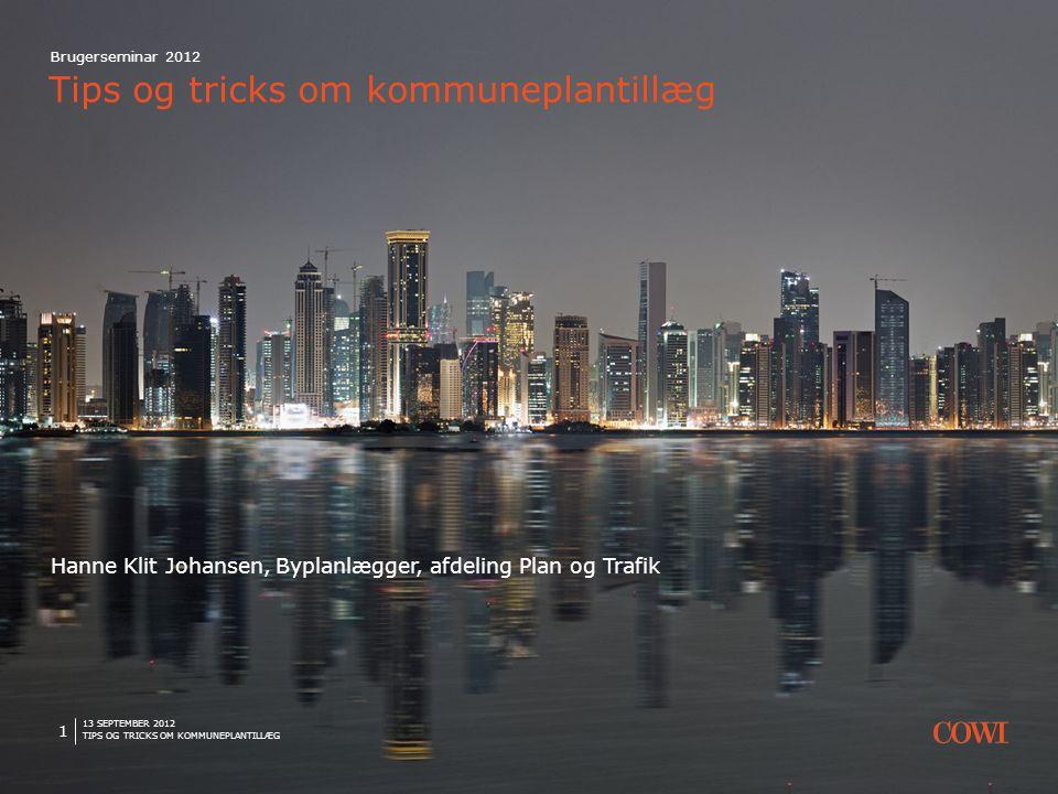 13 SEPTEMBER 2012 TIPS OG TRICKS OM KOMMUNEPLANTILLÆG 1 Brugerseminar 2012 Tips og tricks om kommuneplantillæg Hanne Klit Johansen, Byplanlægger, afdeling Plan og Trafik