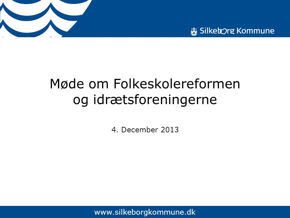 www.silkeborgkommune.dk Møde om Folkeskolereformen og idrætsforeningerne 4. December 2013
