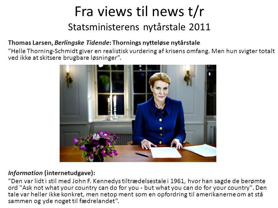 Fra views til news t/r Statsministerens nytårstale 2011 Thomas Larsen, Berlingske Tidende: Thornings nytteløse nytårstale Helle Thorning-Schmidt giver en realistisk vurdering af krisens omfang.