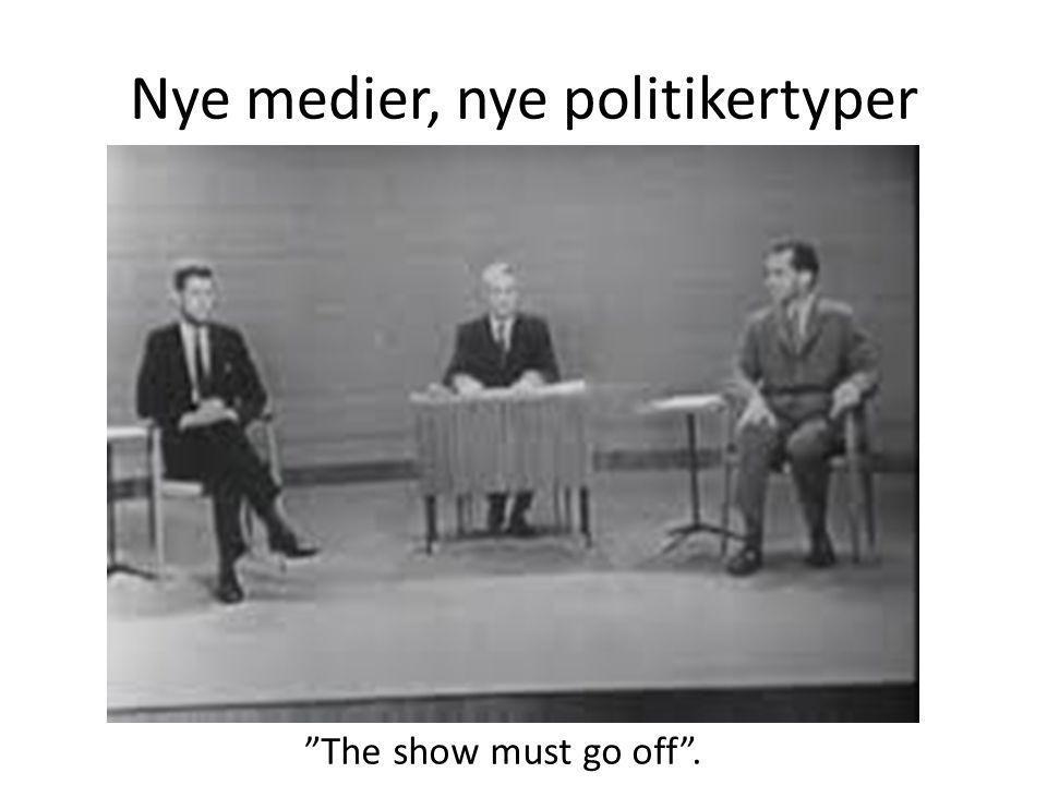 Nye medier, nye politikertyper The show must go off .