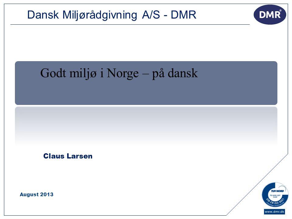 1 Claus Larsen August 2013 Godt miljø i Norge – på dansk Dansk Miljørådgivning A/S - DMR
