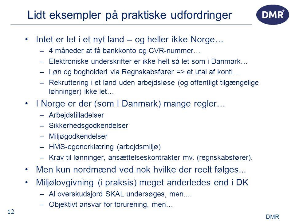 12 Lidt eksempler på praktiske udfordringer •Intet er let i et nyt land – og heller ikke Norge… –4 måneder at få bankkonto og CVR-nummer… –Elektroniske underskrifter er ikke helt så let som i Danmark… –Løn og bogholderi via Regnskabsfører => et utal af konti… –Rekruttering i et land uden arbejdsløse (og offentligt tilgængelige lønninger) ikke let… •I Norge er der (som I Danmark) mange regler… –Arbejdstilladelser –Sikkerhedsgodkendelser –Miljøgodkendelser –HMS-egenerklæring (arbejdsmiljø) –Krav til lønninger, ansættelseskontrakter mv.