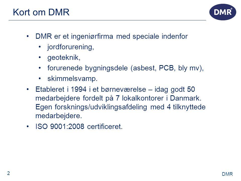 2 Kort om DMR DMR •DMR er et ingeniørfirma med speciale indenfor •jordforurening, •geoteknik, •forurenede bygningsdele (asbest, PCB, bly mv), •skimmelsvamp.