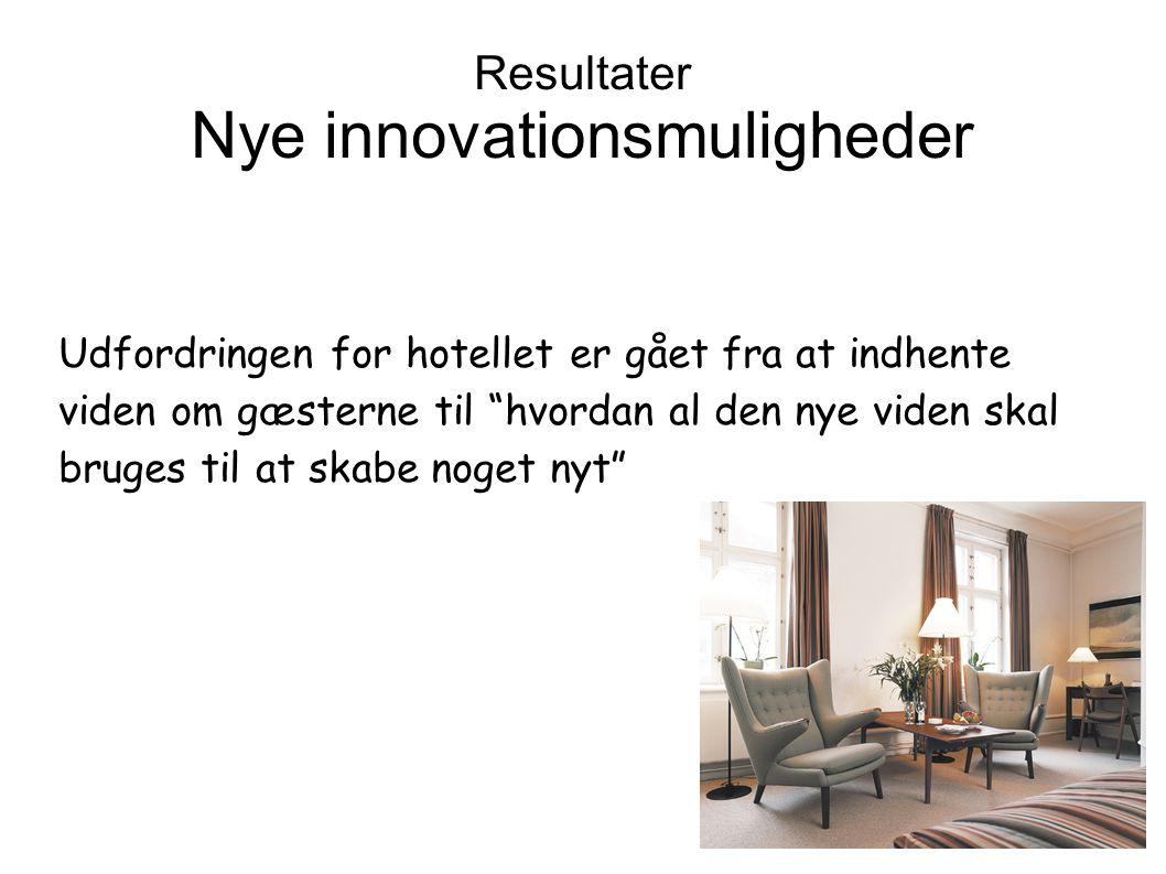 Udfordringen for hotellet er gået fra at indhente viden om gæsterne til hvordan al den nye viden skal bruges til at skabe noget nyt Resultater Nye innovationsmuligheder