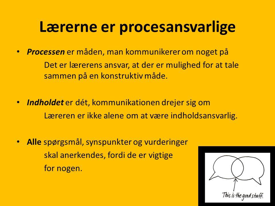 Lærerne er procesansvarlige • Processen er måden, man kommunikerer om noget på Det er lærerens ansvar, at der er mulighed for at tale sammen på en konstruktiv måde.