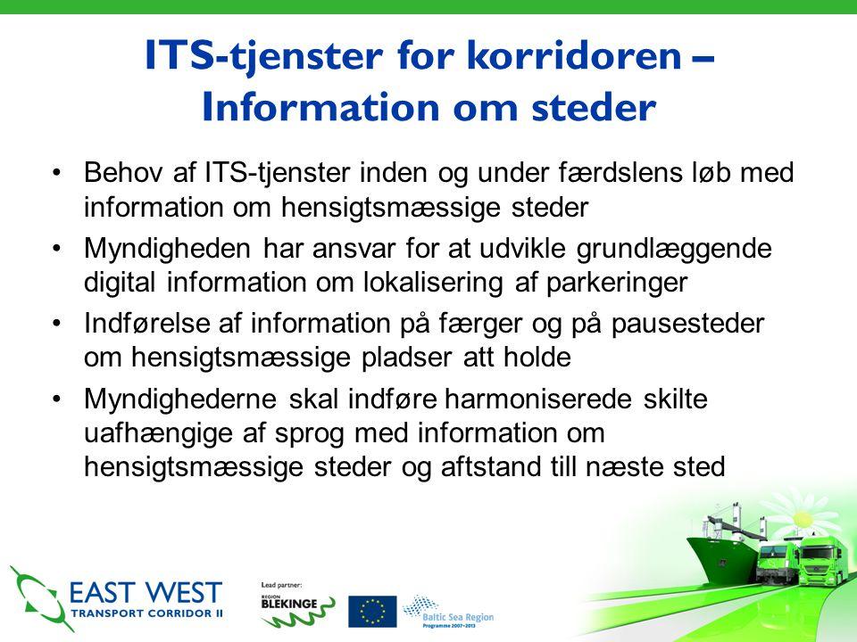 ITS-tjenster for korridoren – Information om steder •Behov af ITS-tjenster inden og under færdslens løb med information om hensigtsmæssige steder •Myndigheden har ansvar for at udvikle grundlæggende digital information om lokalisering af parkeringer •Indførelse af information på færger og på pausesteder om hensigtsmæssige pladser att holde •Myndighederne skal indføre harmoniserede skilte uafhængige af sprog med information om hensigtsmæssige steder og aftstand till næste sted