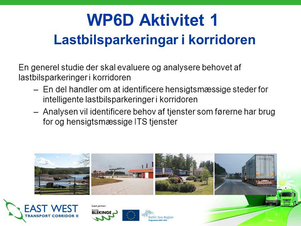 WP6D Aktivitet 1 Lastbilsparkeringar i korridoren En generel studie der skal evaluere og analysere behovet af lastbilsparkeringer i korridoren –En del handler om at identificere hensigtsmæssige steder for intelligente lastbilsparkeringer i korridoren –Analysen vil identificere behov af tjenster som førerne har brug for og hensigtsmæssige ITS tjenster