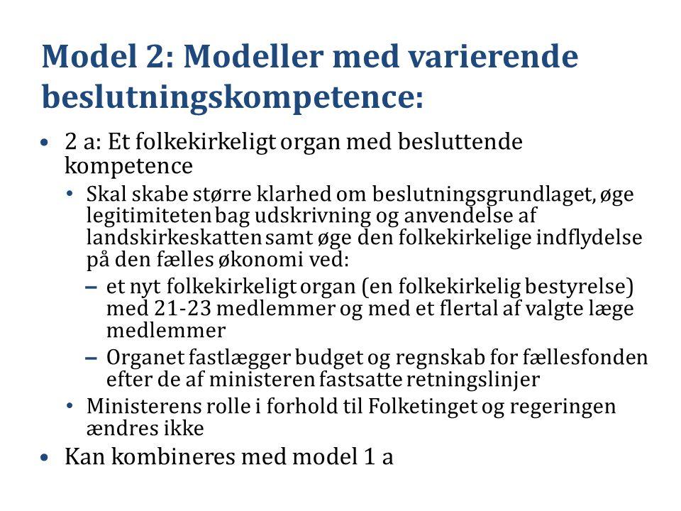 Model 2: Modeller med varierende beslutningskompetence: •2 a: Et folkekirkeligt organ med besluttende kompetence • Skal skabe større klarhed om beslutningsgrundlaget, øge legitimiteten bag udskrivning og anvendelse af landskirkeskatten samt øge den folkekirkelige indflydelse på den fælles økonomi ved: – et nyt folkekirkeligt organ (en folkekirkelig bestyrelse) med 21-23 medlemmer og med et flertal af valgte læge medlemmer – Organet fastlægger budget og regnskab for fællesfonden efter de af ministeren fastsatte retningslinjer • Ministerens rolle i forhold til Folketinget og regeringen ændres ikke •Kan kombineres med model 1 a