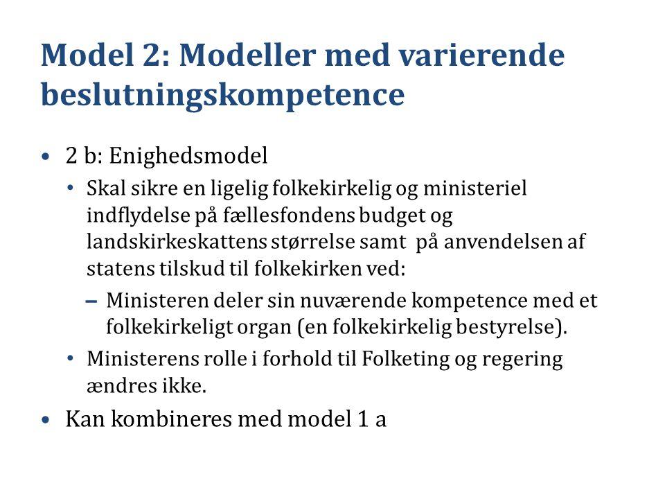 Model 2: Modeller med varierende beslutningskompetence •2 b: Enighedsmodel • Skal sikre en ligelig folkekirkelig og ministeriel indflydelse på fællesfondens budget og landskirkeskattens størrelse samt på anvendelsen af statens tilskud til folkekirken ved: – Ministeren deler sin nuværende kompetence med et folkekirkeligt organ (en folkekirkelig bestyrelse).