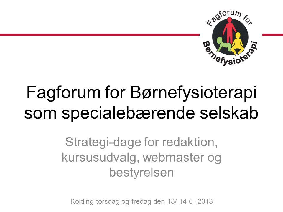 Strategi-dage for redaktion, kursusudvalg, webmaster og bestyrelsen Kolding torsdag og fredag den 13/ 14-6- 2013 Fagforum for Børnefysioterapi som specialebærende selskab