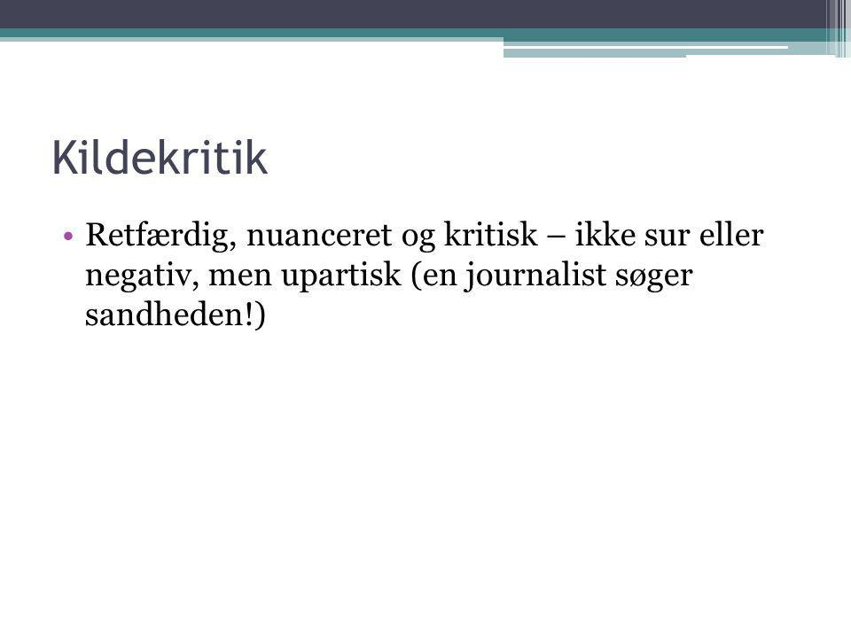 Kildekritik •Retfærdig, nuanceret og kritisk – ikke sur eller negativ, men upartisk (en journalist søger sandheden!)