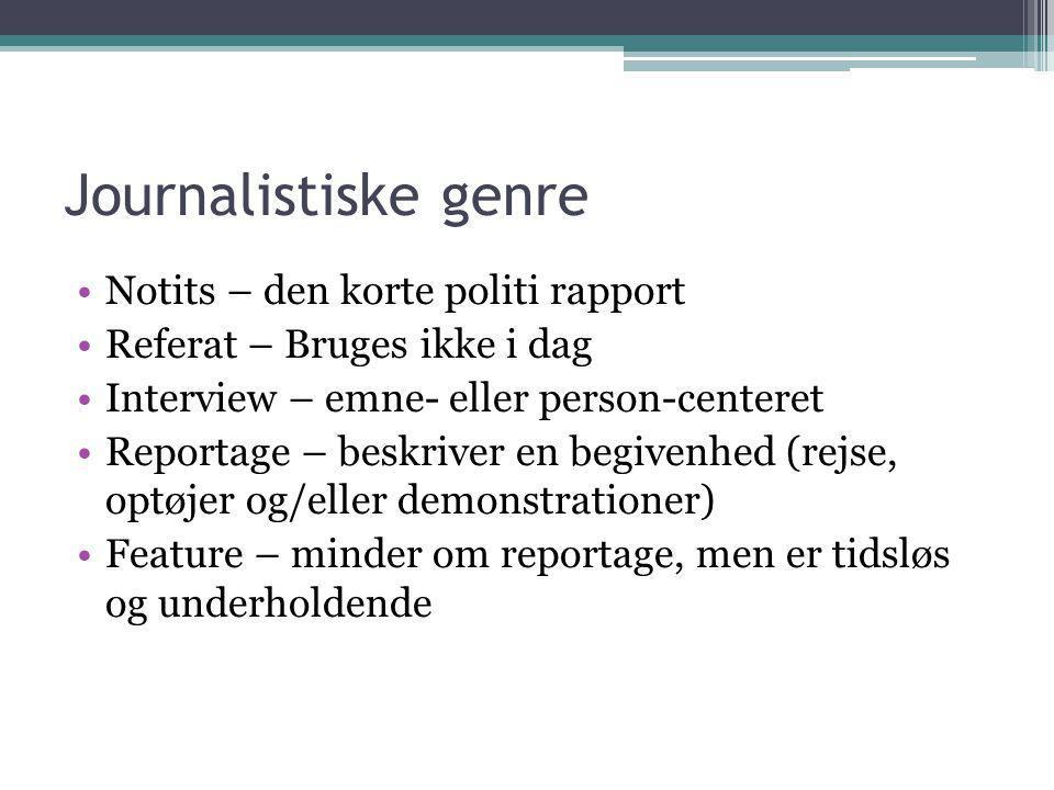 Journalistiske genre •Notits – den korte politi rapport •Referat – Bruges ikke i dag •Interview – emne- eller person-centeret •Reportage – beskriver e