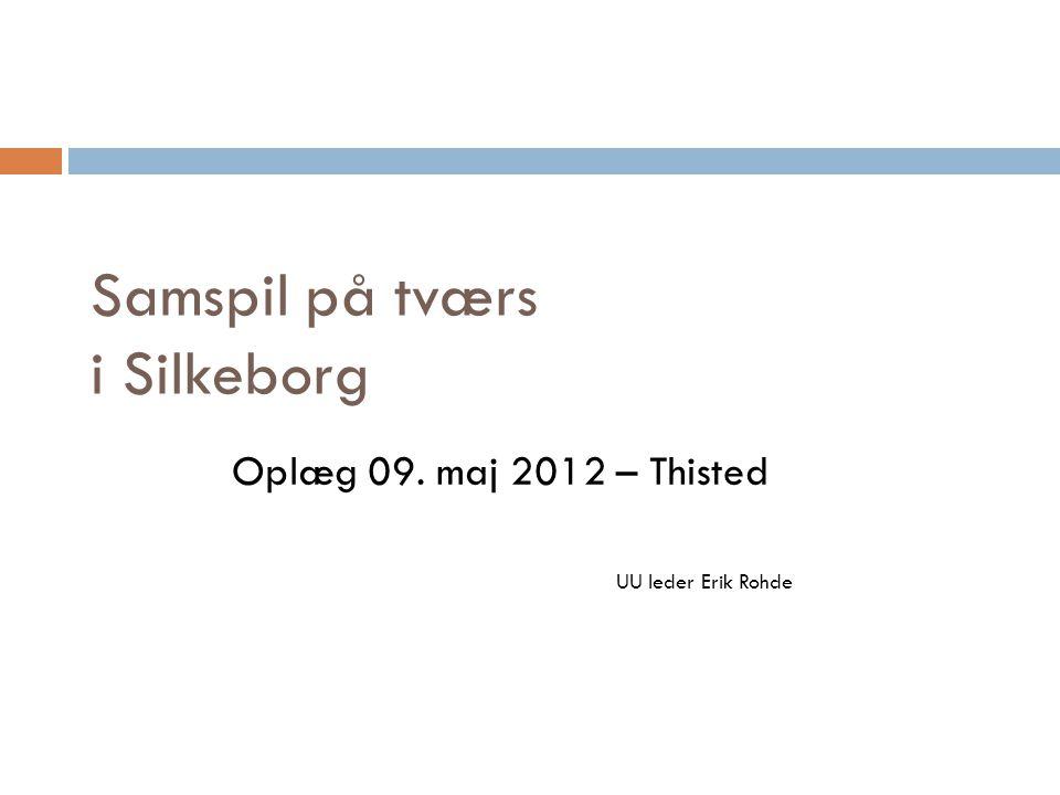 Samspil på tværs i Silkeborg Oplæg 09. maj 2012 – Thisted UU leder Erik Rohde