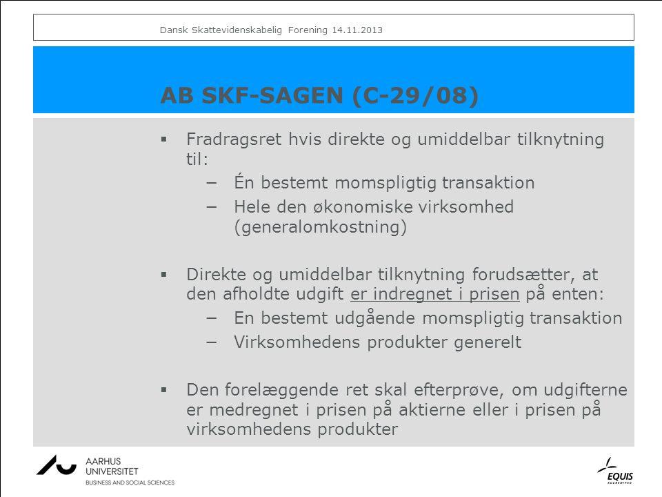 AB SKF-SAGEN (C-29/08)  Fradragsret hvis direkte og umiddelbar tilknytning til: −Én bestemt momspligtig transaktion −Hele den økonomiske virksomhed (generalomkostning)  Direkte og umiddelbar tilknytning forudsætter, at den afholdte udgift er indregnet i prisen på enten: −En bestemt udgående momspligtig transaktion −Virksomhedens produkter generelt  Den forelæggende ret skal efterprøve, om udgifterne er medregnet i prisen på aktierne eller i prisen på virksomhedens produkter Dansk Skattevidenskabelig Forening 14.11.2013