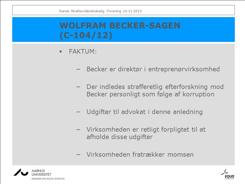 WOLFRAM BECKER-SAGEN (C-104/12)  FAKTUM: −Becker er direktør i entreprenørvirksomhed −Der indledes strafferetlig efterforskning mod Becker personligt som følge af korruption −Udgifter til advokat i denne anledning −Virksomheden er retligt forpligtet til at afholde disse udgifter −Virksomheden fratrækker momsen Dansk Skattevidenskabelig Forening 14.11.2013