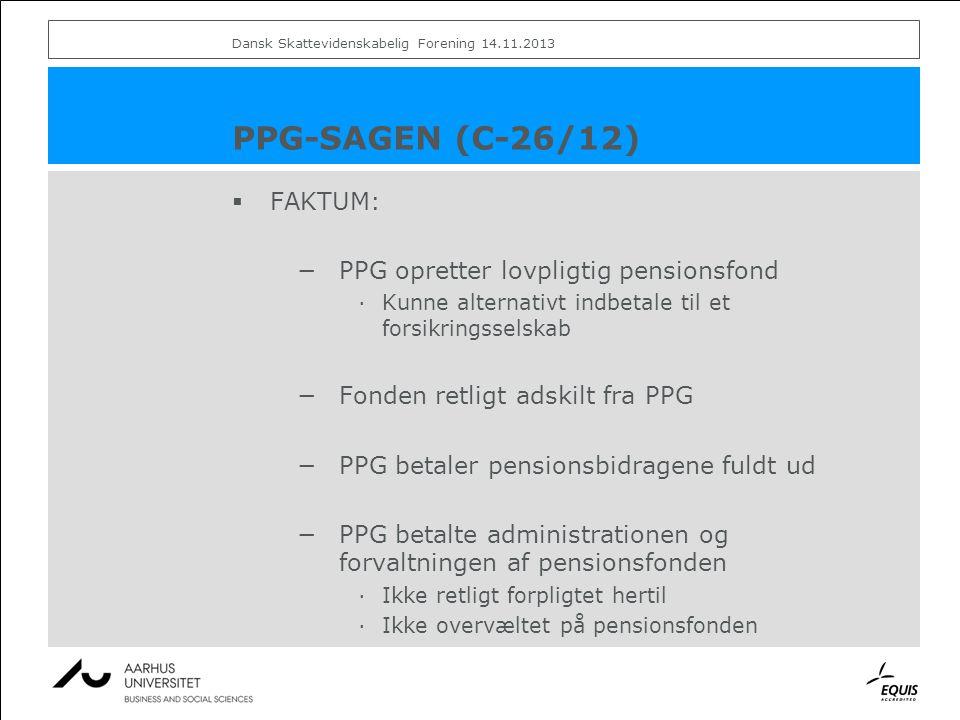 PPG-SAGEN (C-26/12)  FAKTUM: −PPG opretter lovpligtig pensionsfond ·Kunne alternativt indbetale til et forsikringsselskab −Fonden retligt adskilt fra PPG −PPG betaler pensionsbidragene fuldt ud −PPG betalte administrationen og forvaltningen af pensionsfonden ·Ikke retligt forpligtet hertil ·Ikke overvæltet på pensionsfonden Dansk Skattevidenskabelig Forening 14.11.2013
