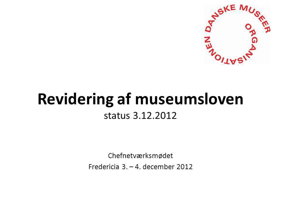Revidering af museumsloven status 3.12.2012 Chefnetværksmødet Fredericia 3. – 4. december 2012