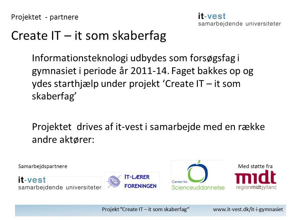 Projekt Create IT – it som skaberfag www.it-vest.dk/it-i-gymnasiet Informationsteknologi udbydes som forsøgsfag i gymnasiet i periode år 2011-14.