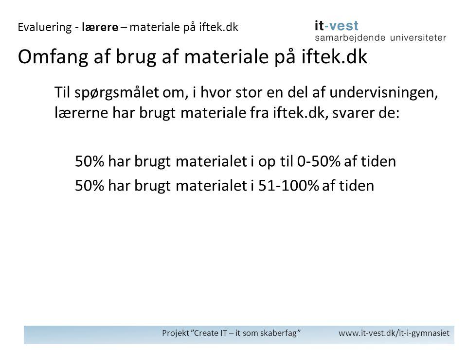 Projekt Create IT – it som skaberfag www.it-vest.dk/it-i-gymnasiet Til spørgsmålet om, i hvor stor en del af undervisningen, lærerne har brugt materiale fra iftek.dk, svarer de: 50% har brugt materialet i op til 0-50% af tiden 50% har brugt materialet i 51-100% af tiden Omfang af brug af materiale på iftek.dk Evaluering - lærere – materiale på iftek.dk