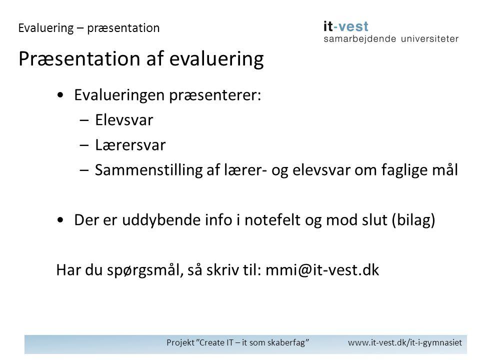 Projekt Create IT – it som skaberfag www.it-vest.dk/it-i-gymnasiet •Evalueringen præsenterer: –Elevsvar –Lærersvar –Sammenstilling af lærer- og elevsvar om faglige mål •Der er uddybende info i notefelt og mod slut (bilag) Har du spørgsmål, så skriv til: mmi@it-vest.dk Præsentation af evaluering Evaluering – præsentation