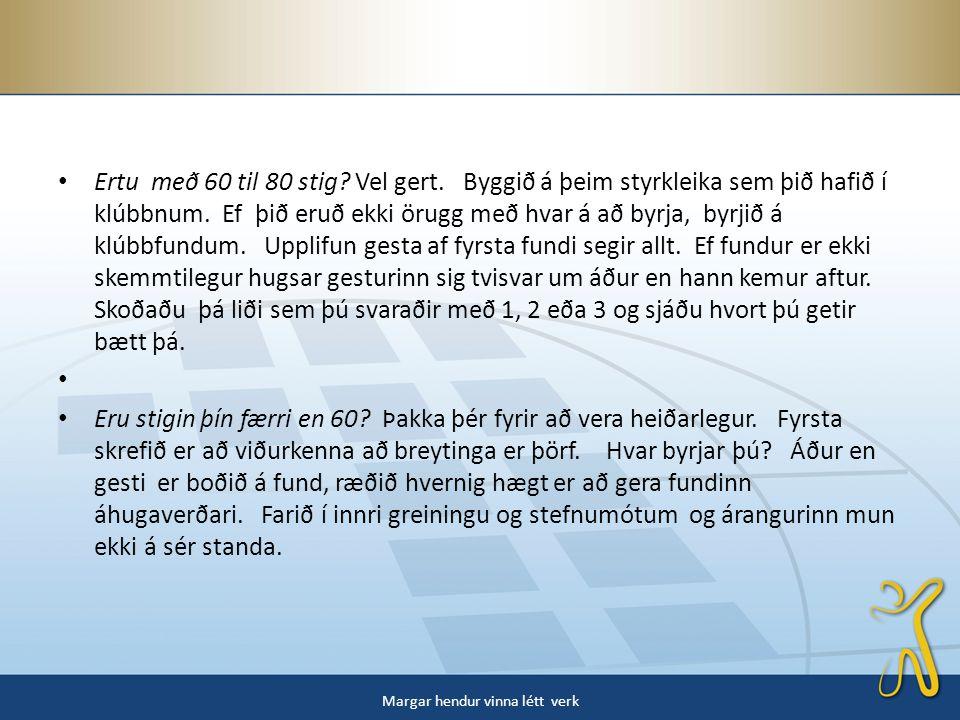 • Ertu með 60 til 80 stig. Vel gert. Byggið á þeim styrkleika sem þið hafið í klúbbnum.