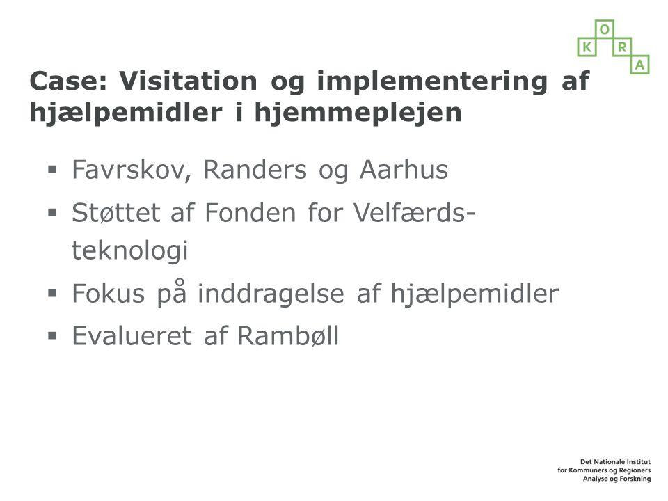 Case: Visitation og implementering af hjælpemidler i hjemmeplejen  Favrskov, Randers og Aarhus  Støttet af Fonden for Velfærds- teknologi  Fokus på inddragelse af hjælpemidler  Evalueret af Rambøll