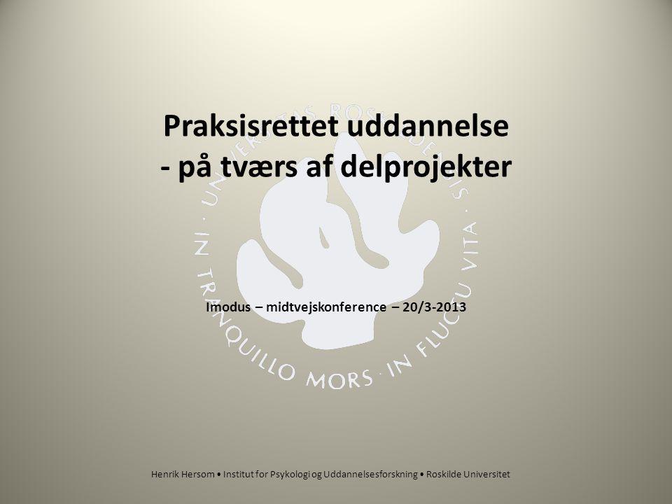 Praksisrettet uddannelse - på tværs af delprojekter Imodus – midtvejskonference – 20/3-2013 Henrik Hersom • Institut for Psykologi og Uddannelsesforskning • Roskilde Universitet